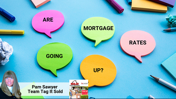 Are Mortgage Rates Going Up? - Team Tag It Sold